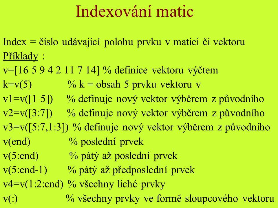 Indexování matic Index = číslo udávající polohu prvku v matici či vektoru. Příklady : v=[16 5 9 4 2 11 7 14] % definice vektoru výčtem.